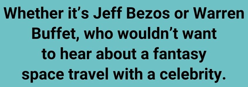 Whether it's Jeff Bezos or Warren Buffet, who wouldn't want to hear about a fantasy space travel with a celebrity.
