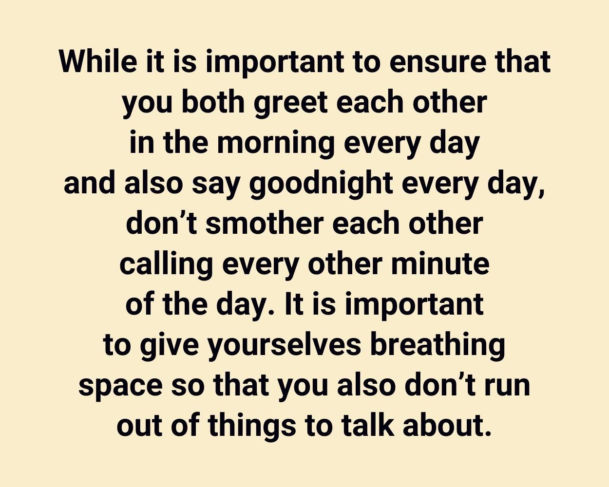 While it is important to ensure that you both greet each other in the morning every day and also say goodnight every day, don't smother each other calling every other minute of the day. It is important to give yourselves breathing space so that you also don't run out of things to talk about.