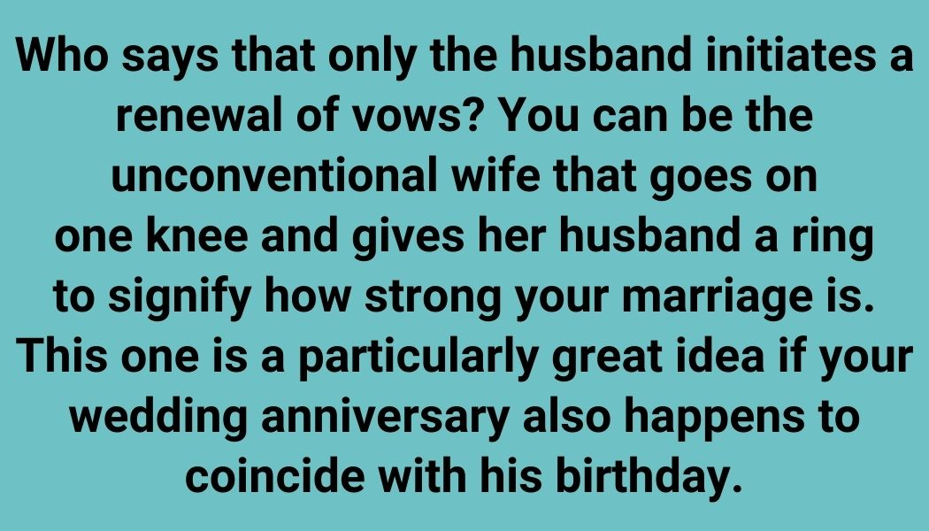 Who says that only the husband initiates a renewal of vows? You can be the unconventional wife that goes on one knee and gives her husband a ring to signify how strong your marriage is. This one is a particularly great idea if your wedding anniversary also happens to coincide with his birthday.
