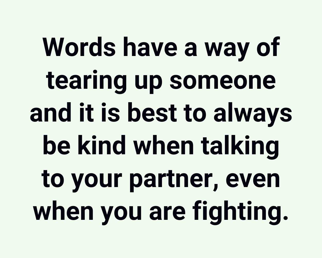 Words have a way of tearing up someone and it is best to always