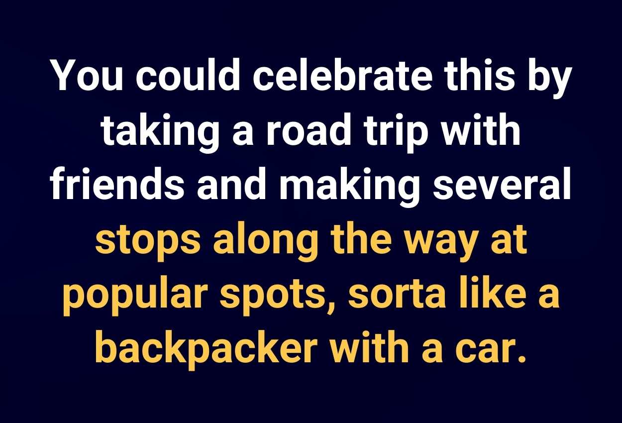 You could celebrate this by taking a road trip with friends and making several stops along the way at popular spots, sorta like a backpacker with a car.
