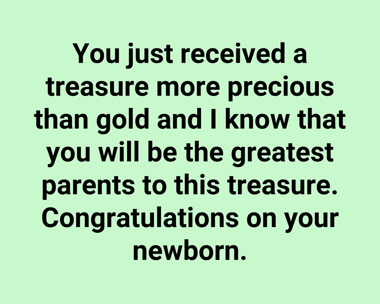 You just received a treasure more precious than gold and I know that you will be the greatest parents to this treasure. Congratulations on your newborn.