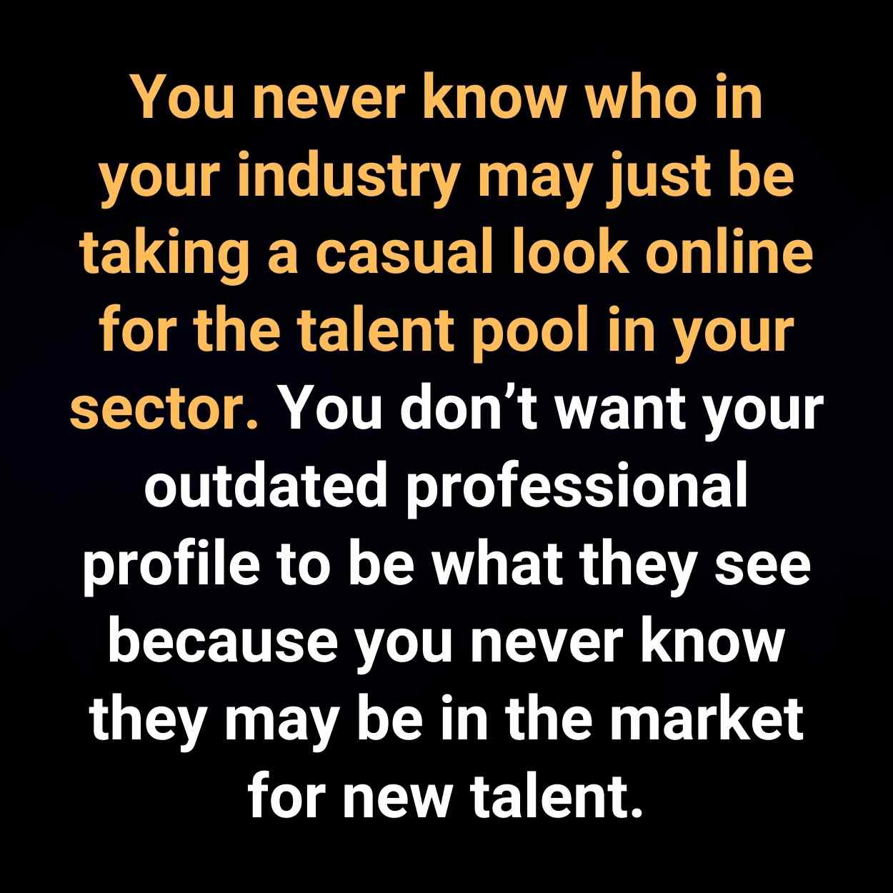 You never know who in your industry may just be taking a casual look online for the talent pool in your sector. You don't want your outdated professional profile to be what they see because you never know they may be in the market for new talent.