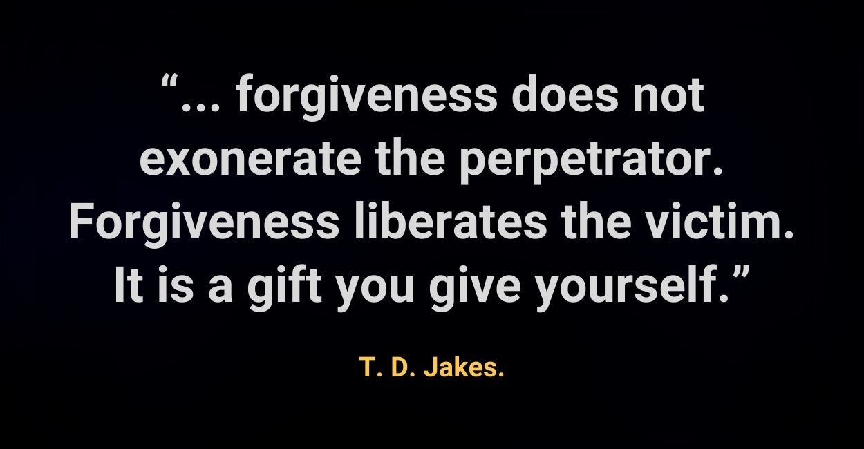 forgiveness does not exonerate the perpetrator. Forgiveness liberates the victim. It is a gift you give yourself