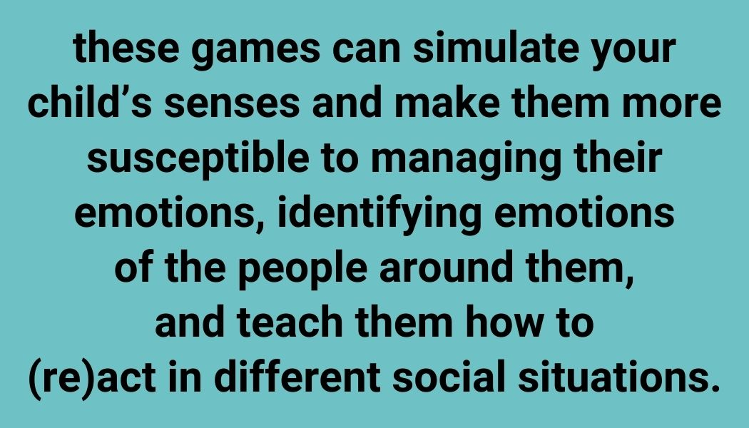 these games can simulate your child's senses and make them more susceptible to managing their emotions,