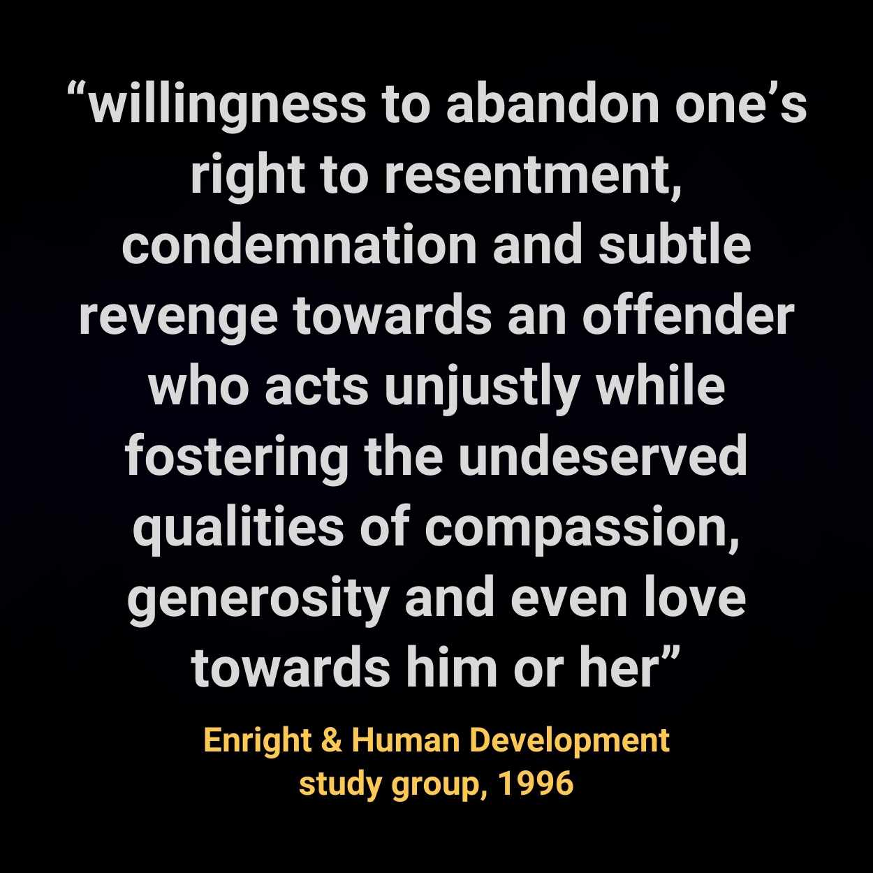"""""""willingness to abandon one's right to resentment, condemnation and subtle revenge towards an offender who acts unjustly while fostering the undeserved qualities of compassion, generosity and even love towards him or her"""""""