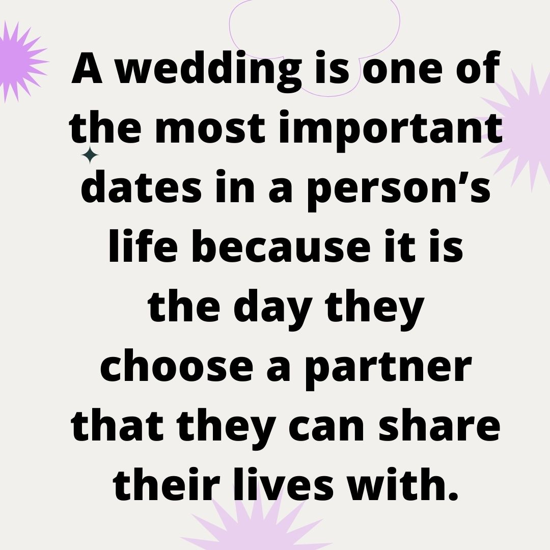 A wedding is one of the most important dates in a person's life because it is the day they choose a partner that they can share their lives with.