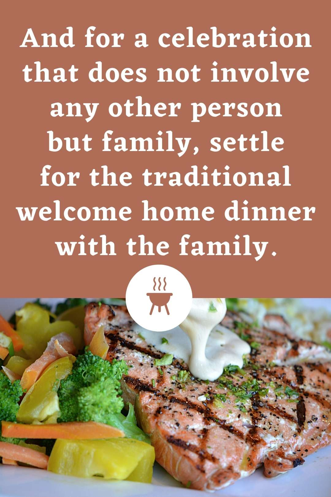 And for a celebration that does not involve any other person but family, settle for the traditional welcome home dinner with the family.