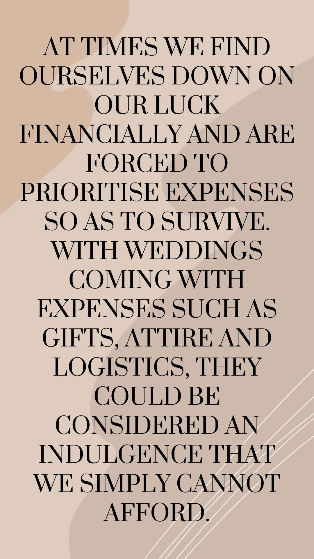 At times we find ourselves down on our luck financially and are forced to prioritise expenses so as to survive. With weddings coming with expenses such as gifts, attire and logistics, they could be considered an indulgence that we simply cannot afford.