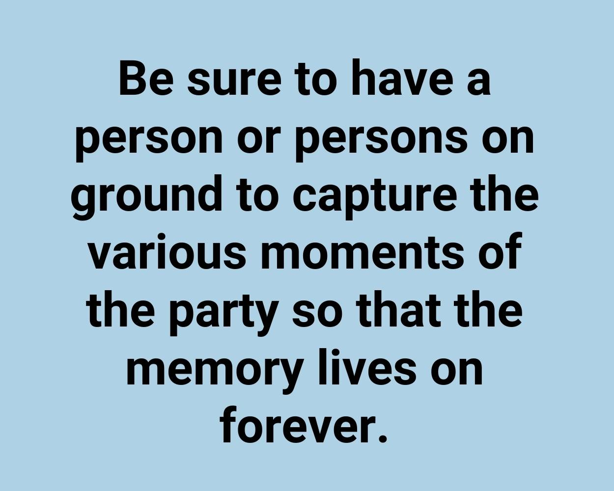 Be sure to have a person or persons on ground to capture the various moments of the party so that the memory lives on forever.