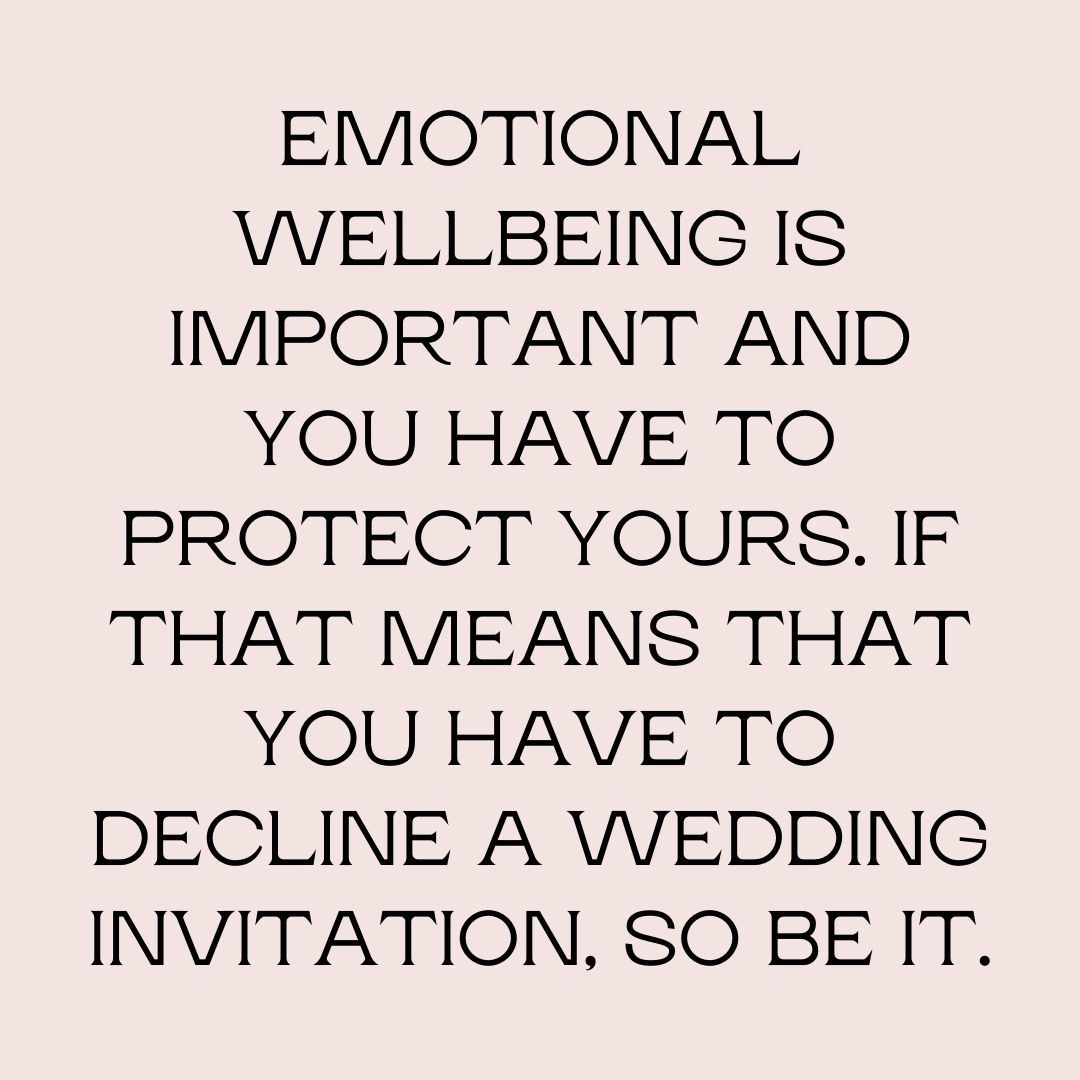 Emotional wellbeing is important and you have to protect yours. If that means that you have to decline a wedding invitation, so be it.