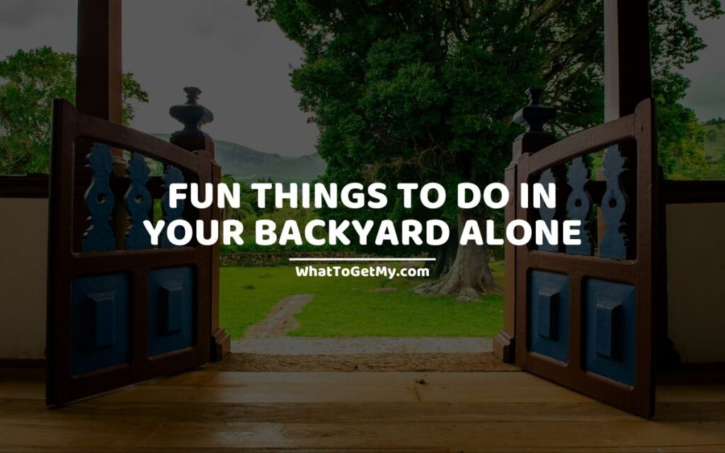 Fun Things to Do In Your Backyard Alone