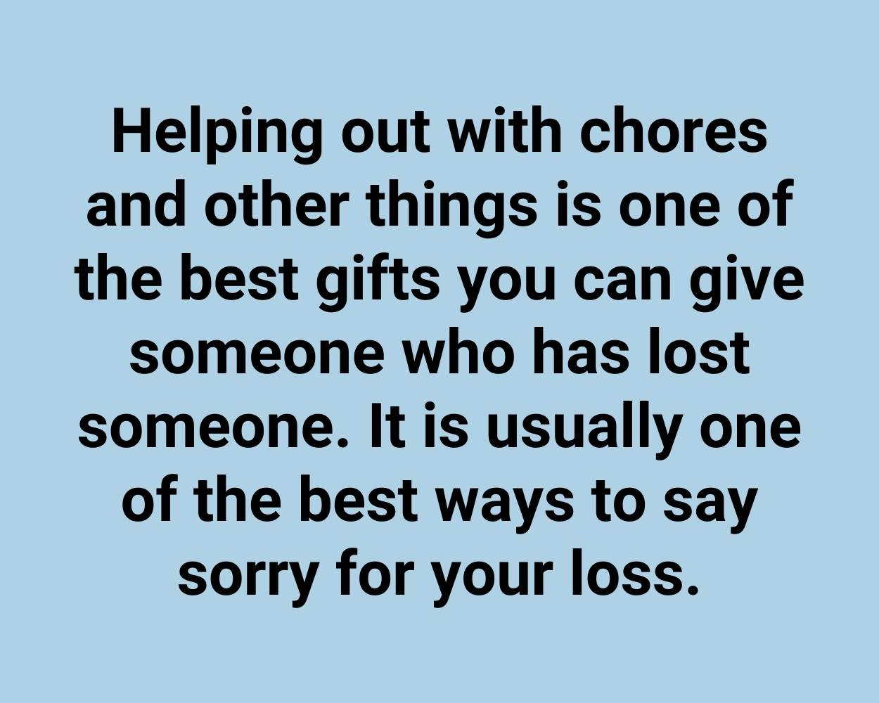Helping out with chores and other things is one of the best gifts you can give someone who has lost someone. It is usually one of the best ways to say sorry for your loss.