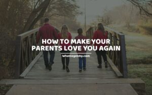 How To Make Your Parents Love You Again