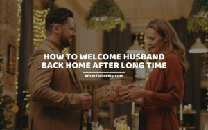 How To Welcome Husband Back Home After Long Time