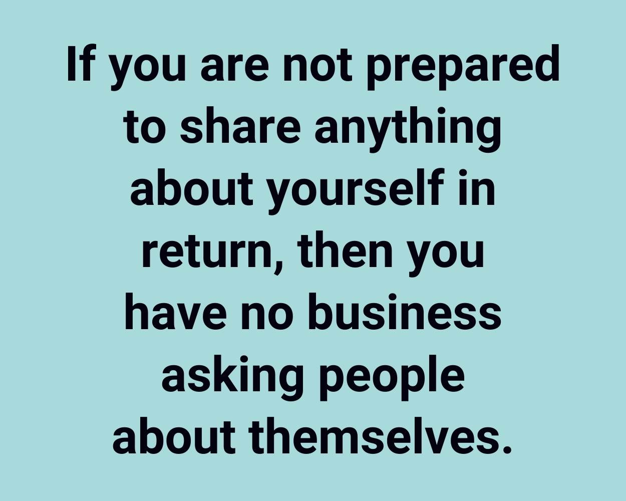 If you are not prepared to share anything about yourself in return, then you have no business asking people about themselves.