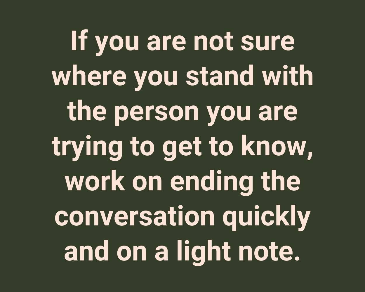 If you are not sure where you stand with the person you are trying to get to know, work on ending the conversation quickly and on a light note.