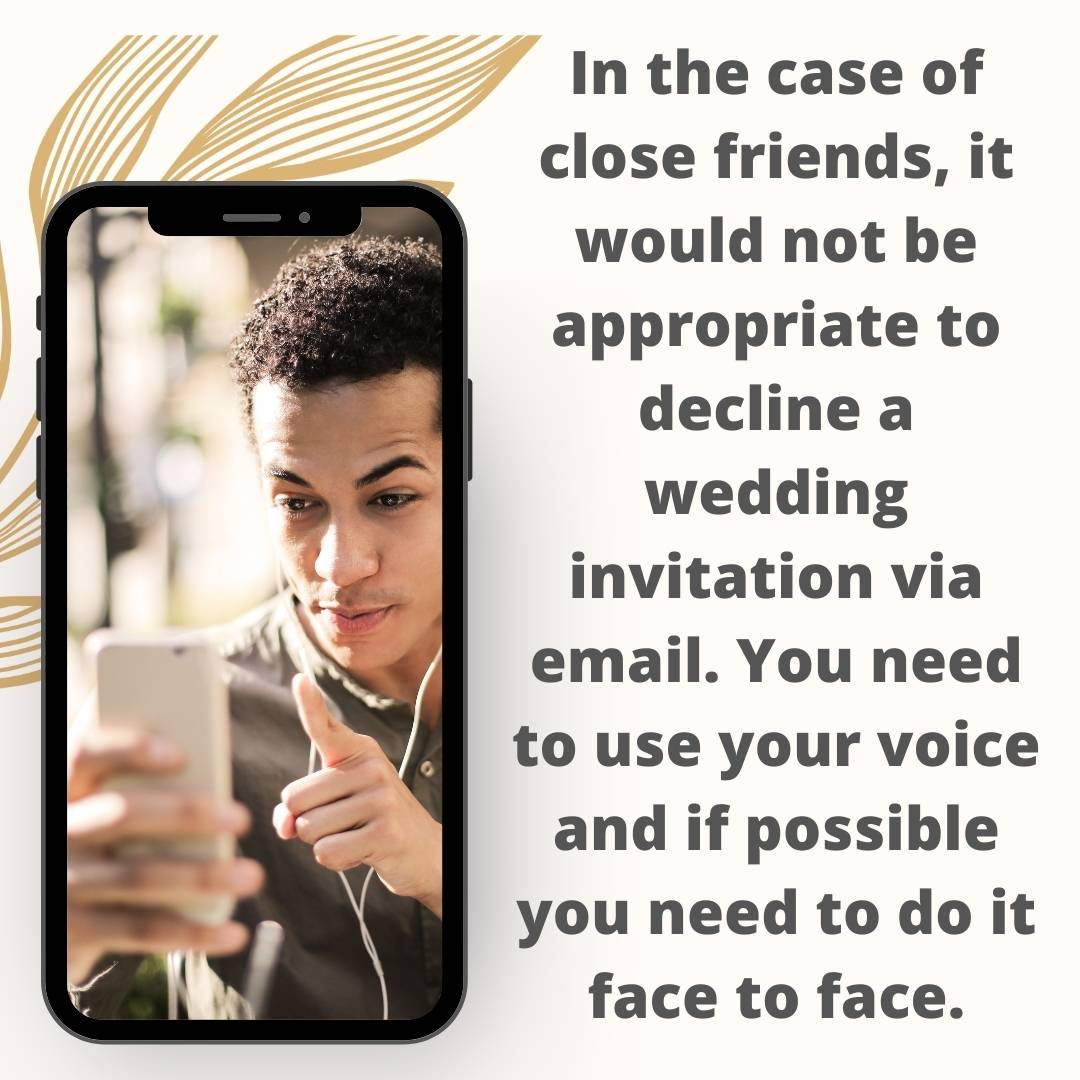 In the case of close friends, it would not be appropriate to decline a wedding invitation via email. You need to use your voice and if possible you need to do it face to face.