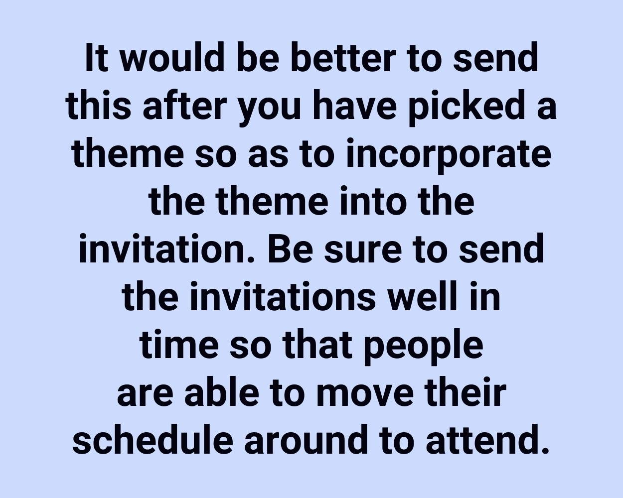 It would be better to send this after you have picked a theme so as to incorporate the theme into the invitation. Be sure to send the invitations well in time so that people are able to move their schedule around to attend.