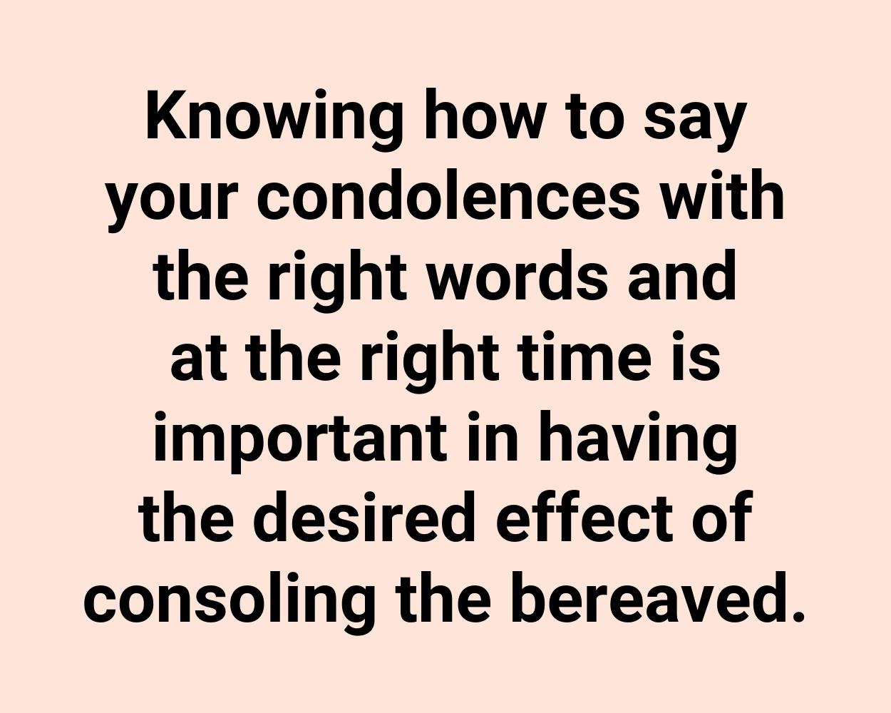 Knowing how to say your condolences with the right words and at the right time is important in having the desired effect of consoling the bereaved.