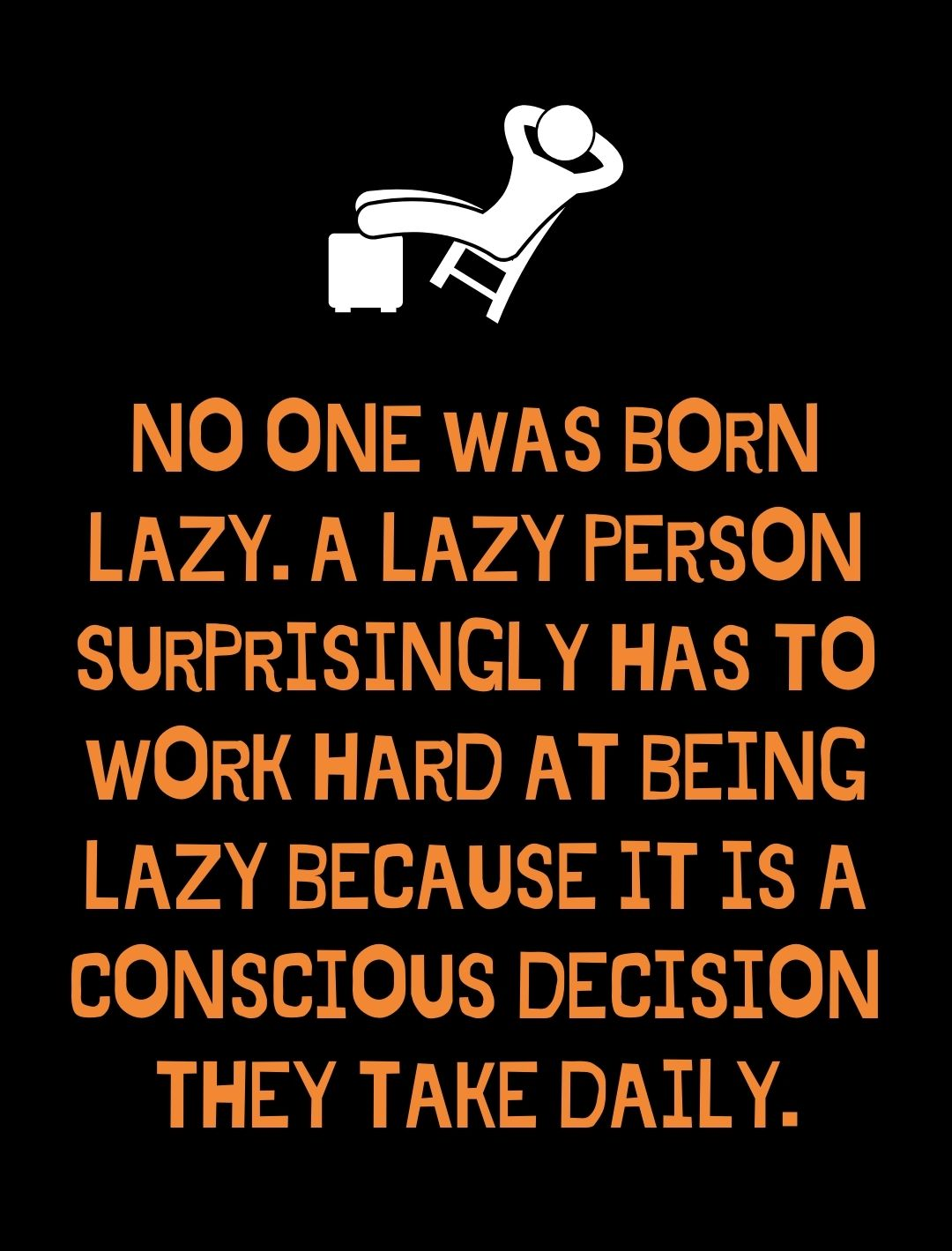 No one was born lazy. A lazy person surprisingly has to work hard at being lazy because it is a conscious decision they take daily.