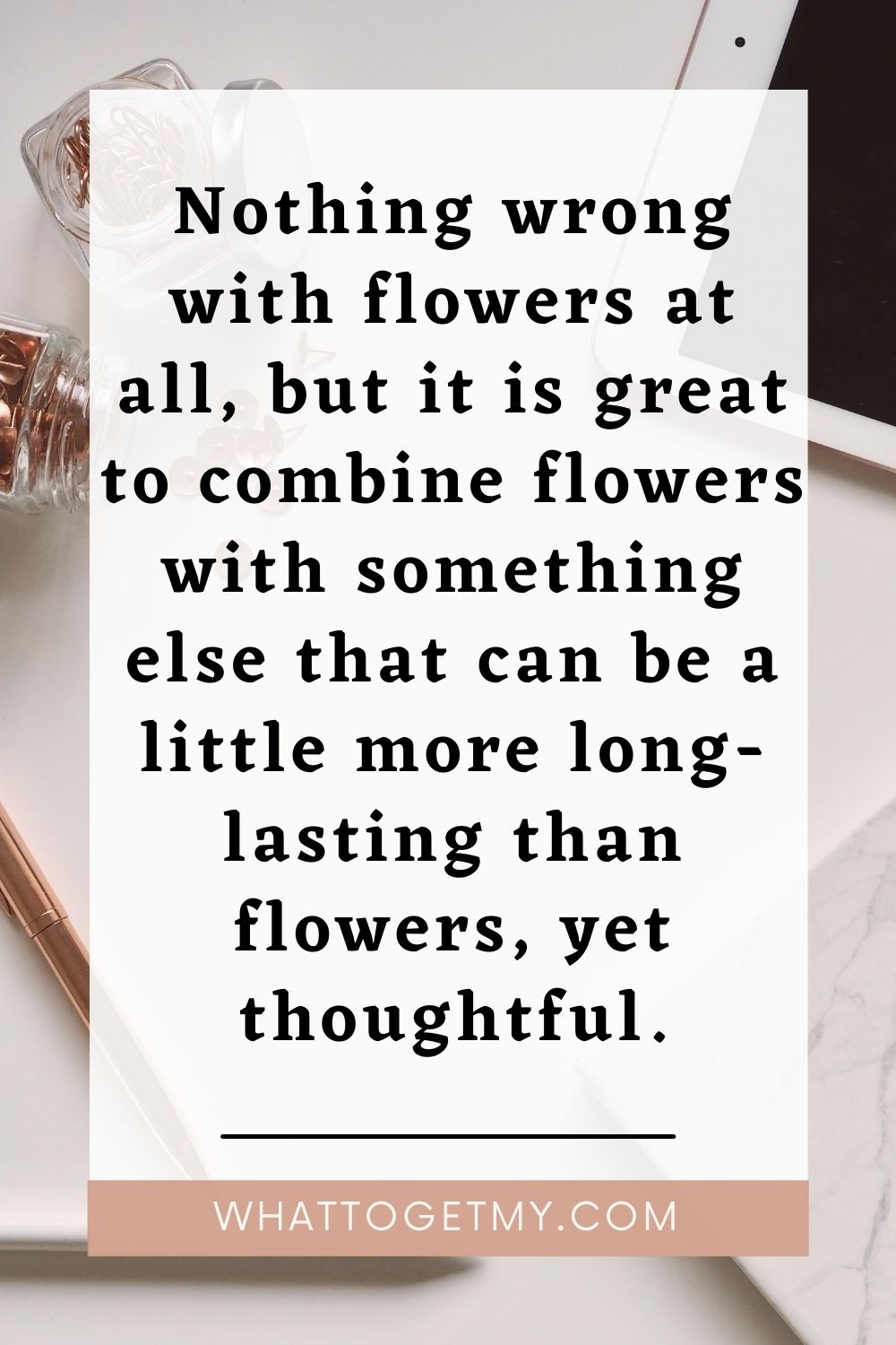 Nothing wrong with flowers at all, but it is great to combine flowers with something else that can be a little more long-lasting than flowers, yet thoughtful.