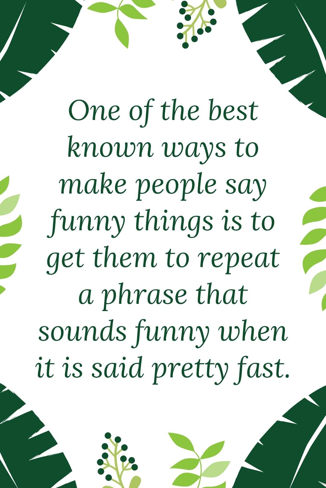 One  of the best known ways to make people say funny things is to get them to repeat a phrase that sounds funny when it is said pretty fast.