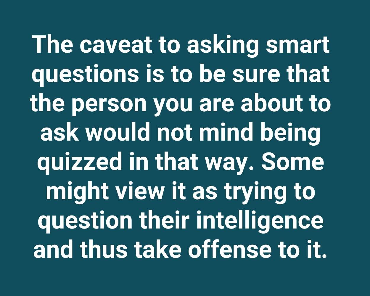 The caveat to asking smart questions is to be sure that the person you are about to ask would not mind being quizzed in that way. Some might view it as trying to question their intelligence and thus take offense to it.