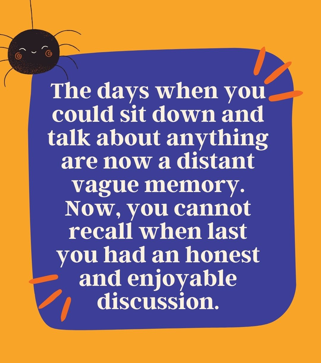 The days when you could sit down and talk about anything are now a distant vague memory. Now, you cannot recall when last you had an honest and enjoyable discussion.