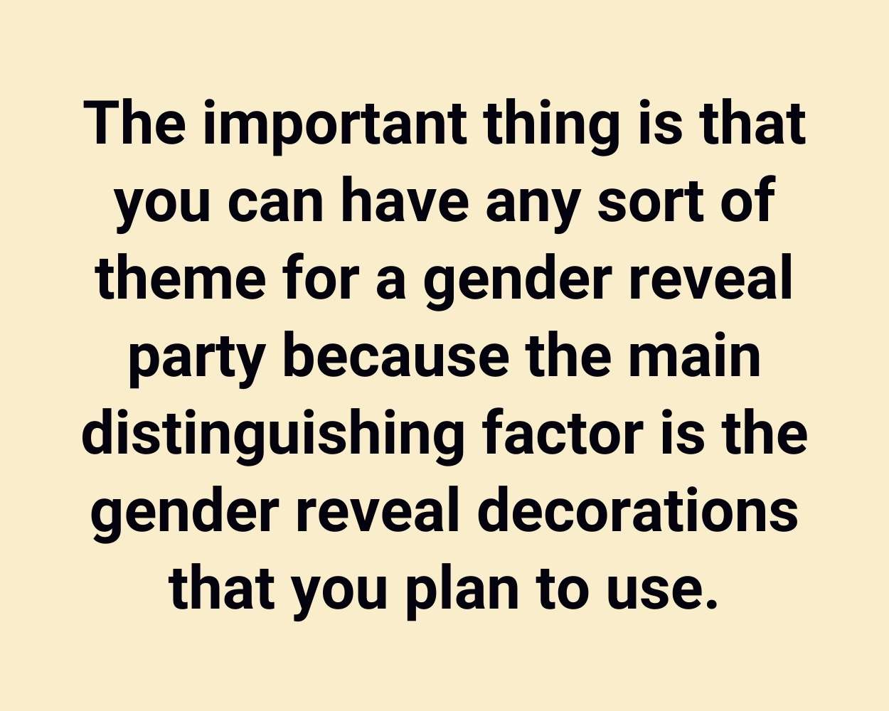 The important thing is that you can have any sort of theme for a gender reveal party because the main distinguishing factor is the gender reveal decorations that you plan to use.