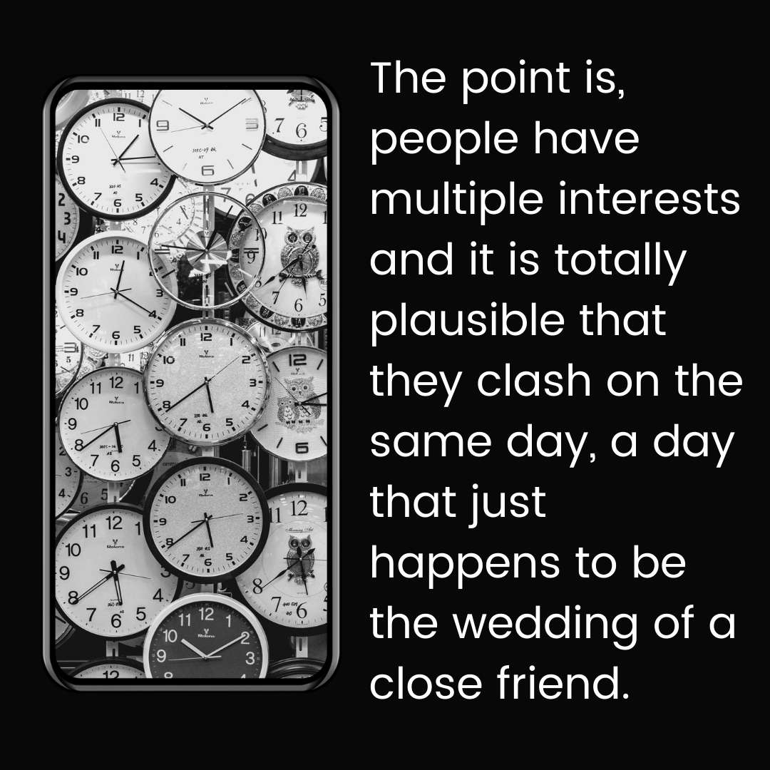 The point is, people have multiple interests and it is totally plausible that they clash on the same day, a day that just happens to be the wedding of a close friend.