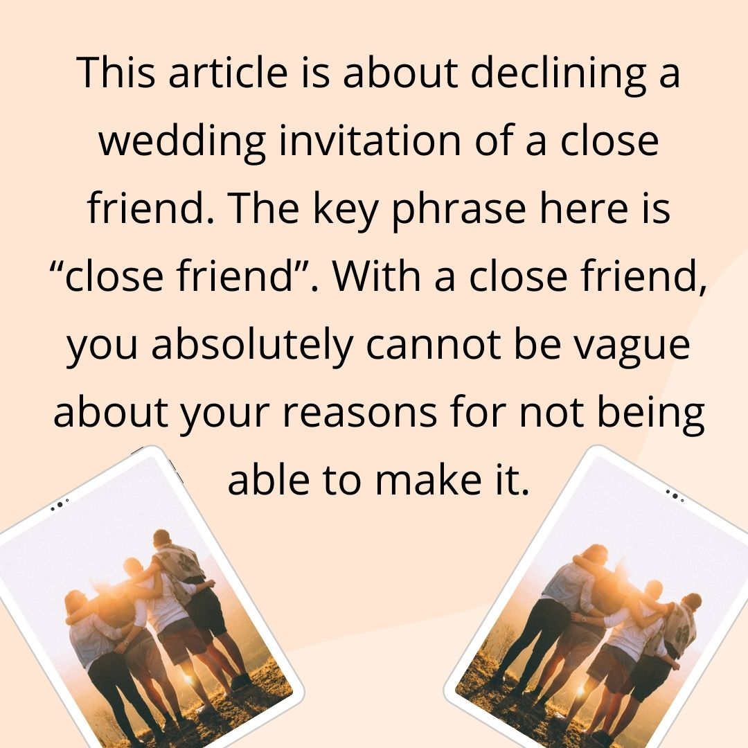 """This article is about declining a wedding invitation of a close friend. The key phrase here is """"close friend"""". With a close friend, you absolutely cannot be vague about your reasons for not being able to make it."""