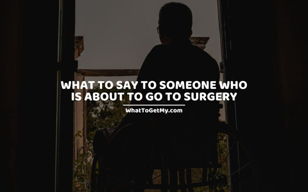 WHAT TO SAY TO SOMEONE WHO IS ABOUT TO GO TO SURGERY