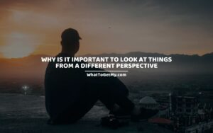 WHY IS IT IMPORTANT TO LOOK AT THINGS FROM A DIFFERENT PERSPECTIVE