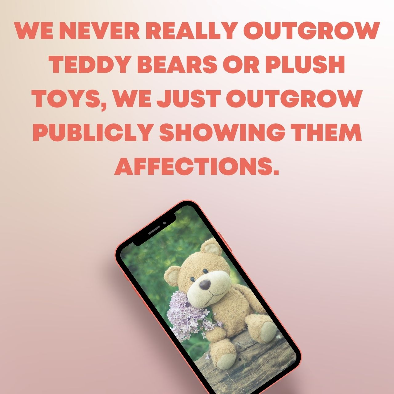 We never really outgrow teddy bears or plush toys, we just outgrow publicly showing them affections.