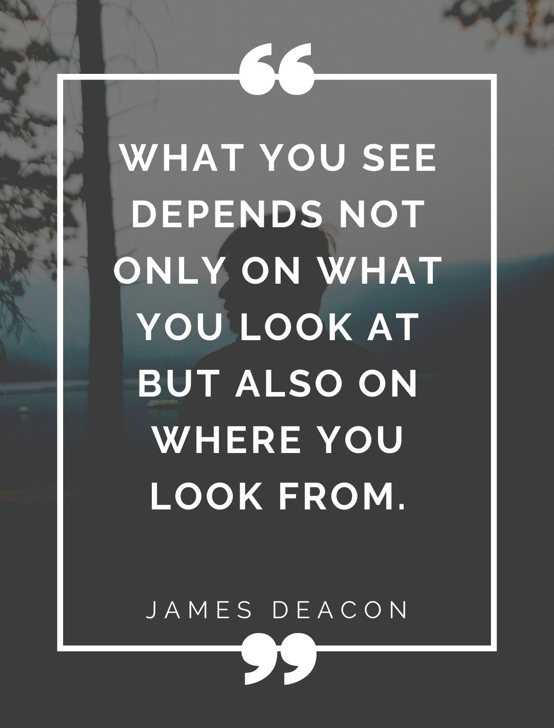 """""""What you see depends not only on what you look at but also on where you look from.""""-"""