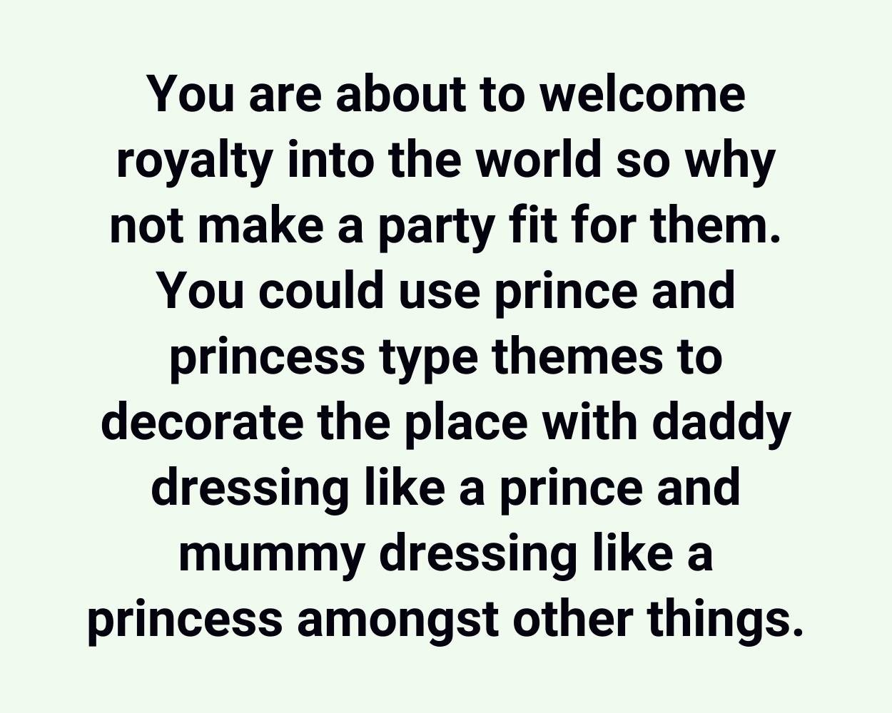 You are about to welcome royalty into the world so why not make a party fit for them. You could use prince and princess type themes to decorate the place with daddy dressing like a prince and mummy dressing like a princess amongst other things.