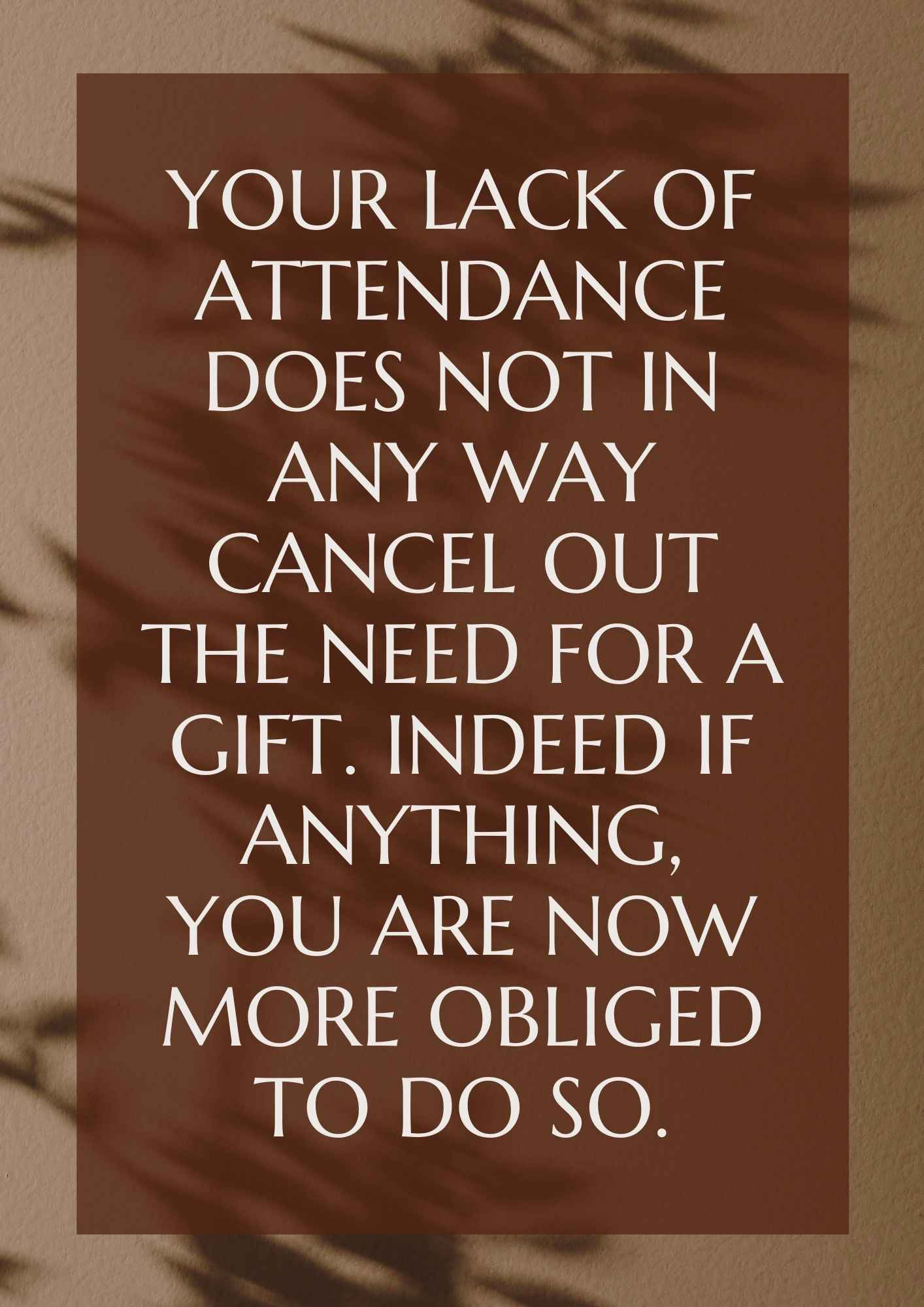 Your lack of attendance does not in any way cancel out the need for a gift. Indeed if anything, you are now more obliged to do so.