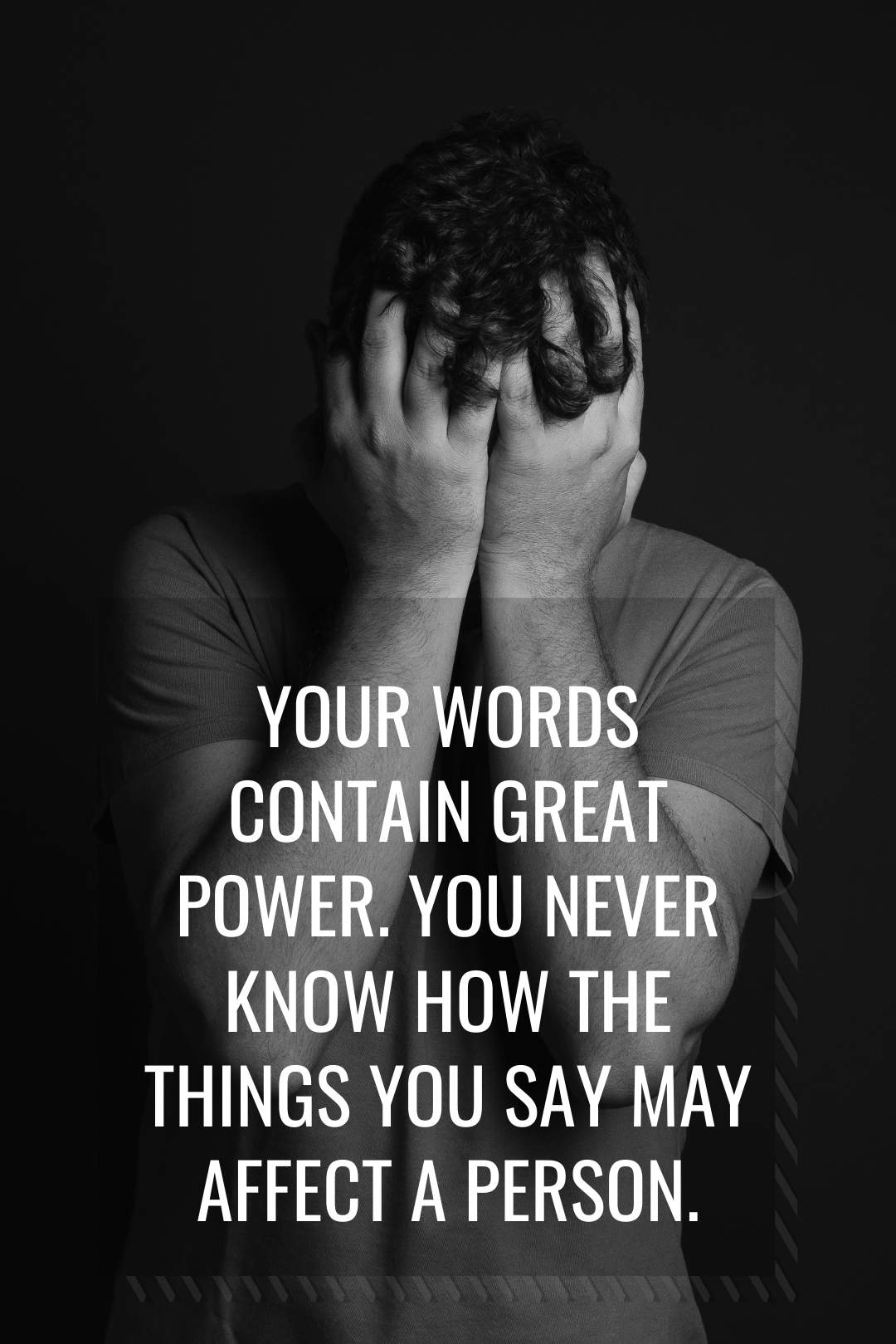 Your words contain great power. You never know how the things you say may affect a person. (1)
