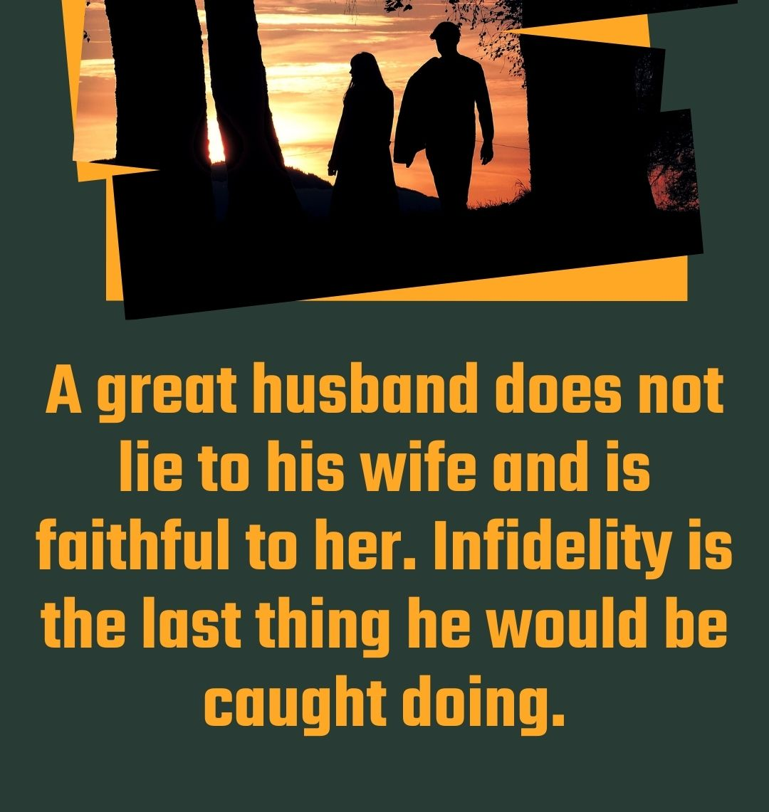 A great husband does not lie to his wife and is faithful to her. Infidelity is the last thing he would be caught doing.