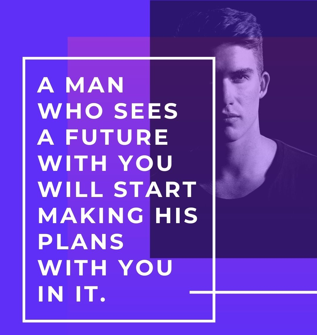 A man who sees a future with you will start making his plans with you in it.