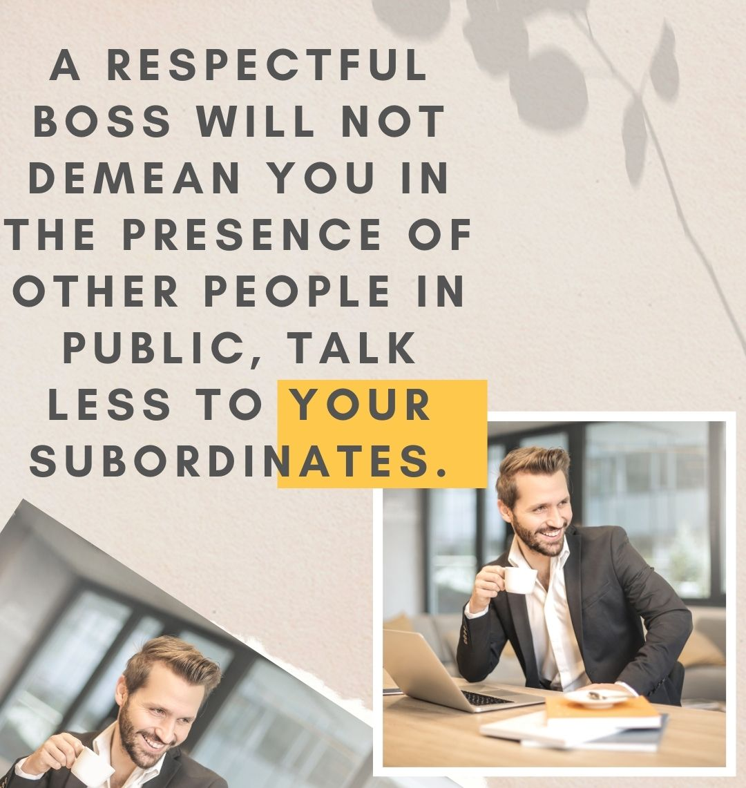 A respectful boss will not demean you in the presence of other people in public, talk less to your subordinates.