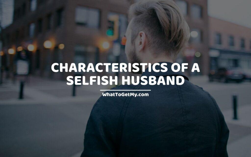 Characteristics of a selfish husband
