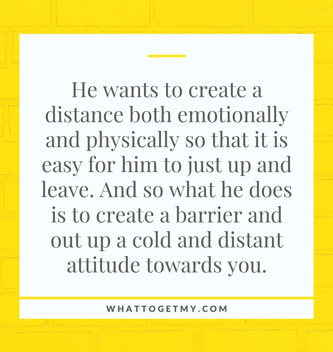 He wants to create a distance both emotionally and physically so that it is easy for him to just up and leave. And so what he does is to create a barrier and out up a cold and distant attitude towards you.