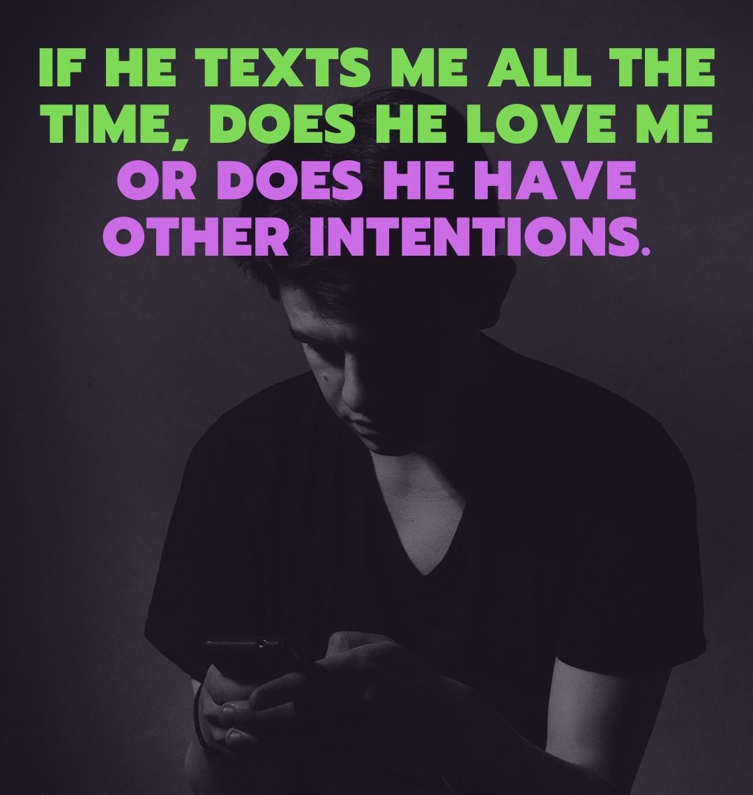 If he texts me all the time, does he love me or does he have other intentions.