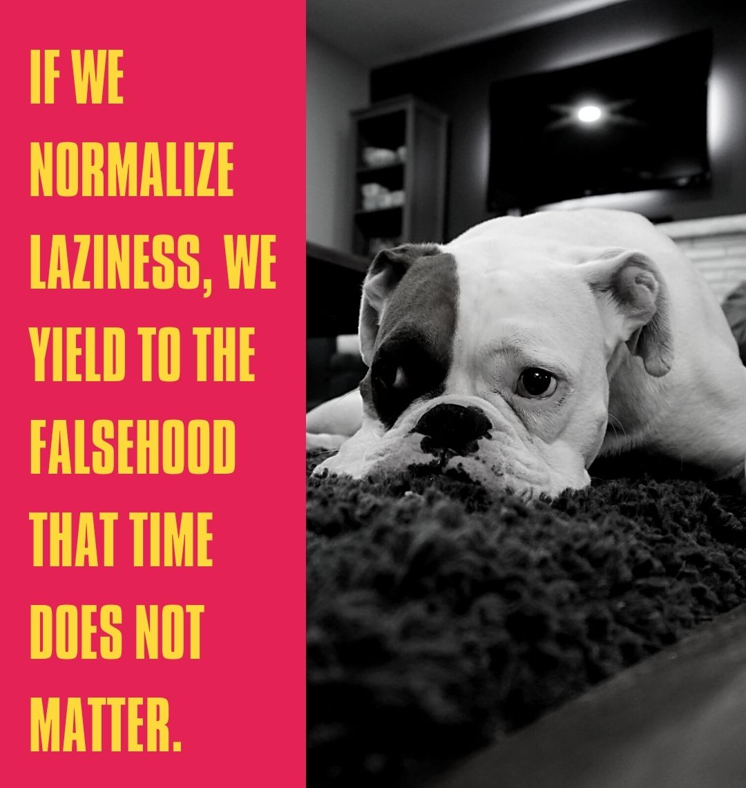 If we normalize laziness, we yield to the falsehood that time does not matter.