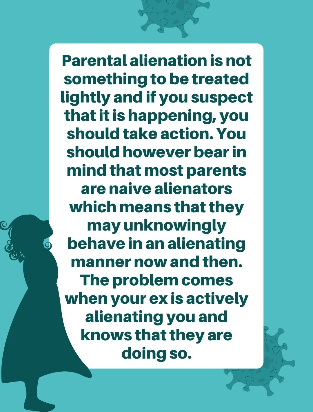 Parental alienation is not something to be treated lightly and if you suspect that it is happening, you should take action. You should however bear in mind that most parents are naive alienators which means that they may unknowingly behave in an alienating manner now and then.