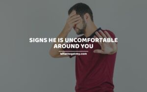 Signs He Is Uncomfortable Around You