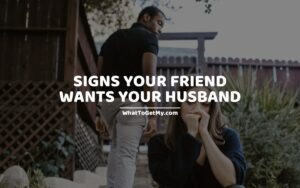 Signs Your Friend Wants Your Husband