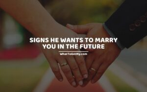 Signs he wants to marry you in the future